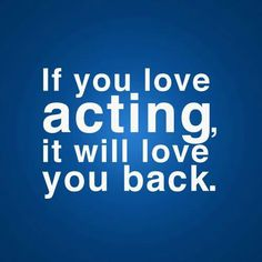 If you love acting, it will love you back #quote