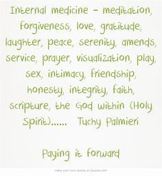 Internal medicine – meditation, forgiveness, love, gratitude, laughter, peace, serenity, amends, service, prayer, visualization, play, sex, intimacy, friendship, honesty, integrity, faith, scripture, the God within (Holy Spirit)…… Tuchy Palmieri Paying it forward