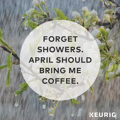 Forget showers. April should bring me coffee. Get yourself a Keurig 2.0 brewer to enjoy a cup of Keurig Brewed coffee, tea, hot cocoa, or more at just the touch of a button!