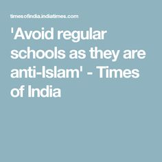 'Avoid regular schools as they are anti-Islam' - Times of India