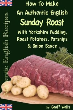 How To Make An Authentic English Sunday Roast With Yorkshire Pudding, Roast Potatoes, Parsnips & Onion Sauce (Authentic English Recipes) by Geoff Wells, http://www.amazon.com/dp/B0072NYOA0/ref=cm_sw_r_pi_dp_uZhdrb19V5Q78