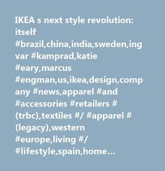 IKEA s next style revolution: itself #brazil,china,india,sweden,ingvar #kamprad,katie #eary,marcus #engman,us,ikea,design,company #news,apparel #and #accessories #retailers #(trbc),textiles #/ #apparel #(legacy),western #europe,living #/ #lifestyle,spain,home #furnishings #(trbc),sweden,major #news,government #borrowing #requirement,europe,apparel #and #accessories #(trbc),united #kingdom,textiles #and #apparel #(trbc),united #states…
