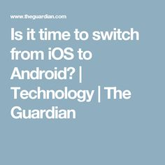 Is it time to switch from iOS to Android?   Technology   The Guardian