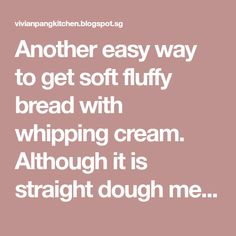 Another easy way to get soft fluffy bread with whipping cream. Although it is straight dough method it still remain soft the next day. ...