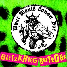 WHAT WOULD CONAN DO? THE WIDOWMAKER WILL KILL FOR LOVE! ASS - THE EATING OF THE BUTTOCKS. ROLLING STONES NIP SLIP BLITZKRIEG BUTTONS ARE MADE IN THE USA.