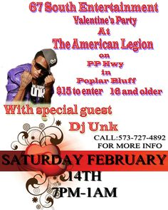 """67 SOUTH ENTERTAINMENT PRESENTS..   THE """"VALENTINES DAY PARTY WITH SPECIAL GUEST  """"DJ UNK"""" PERFORMING LIVE!!   PERFORMING HIS HIT SINGLES """"WALK IT OUT"""",""""2 STEP"""" & MORE!!  THE BIGGEST PARTY IN FEBRUARY!!   SATURDAY FEBRUARY 14TH,2015  7PM-1AM 16 & OLDER!!  $15 TO ENTER   AT: """"THE AMERICAN LEGION"""" (ON PP HIGHWAY)  POPLAR BLUFF,MO,63901   OPENING PERFORMER SLOTS AVAILABLE NOW!!  CALL:573-727-4892  EMAIL: ericwhite573@gmail.com"""