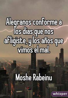 Alegranos conforme a los dias que nos afligiste, y los años que vimos el mal.   Moshe Rabeinu