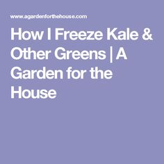 How I Freeze Kale & Other Greens | A Garden for the House