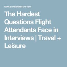 The Hardest Questions Flight Attendants Face in Interviews | Travel + Leisure