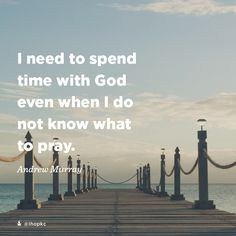 """""""I need to spend time with God even when I do not know what to pray."""" -Andrew Murray"""