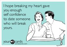 I hope breaking my heart gave you enough self confidence to date someone who will break yours.
