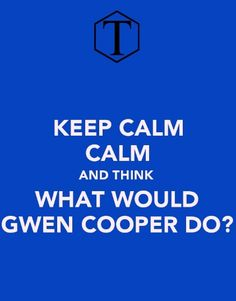 Keep calm and think what would Gwen Cooper do?! ....Got to love Torchwood :D