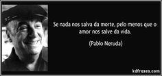 Se nada nos salva da morte, pelo menos que o amor nos salve da vida. (Pablo Neruda)