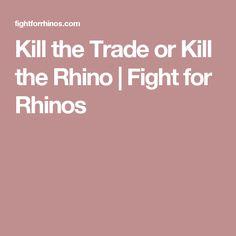 Kill the Trade or Kill the Rhino   Fight for Rhinos