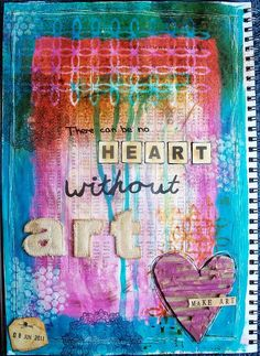 Original pinner sez: One of my art journal pages - There can be no Heart without Art.