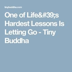 One of Life's Hardest Lessons Is Letting Go - Tiny Buddha
