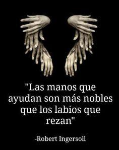 Las manos que nos ayudan son más nobles que los labios que rezan. - Roberto Ingersoll
