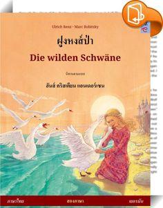 """ฝูงหงส์ป่า – Die wilden Schwäne. หนังสือภาพสองภาษาจากนิทานเรื่องหนึ่งของ ฮันส์ คริสเตียน แอนเดอร์เซน (ภาษาไทย – เยอรมัน)    :  Zweisprachiges Kinderbuch ab 5 Jahren (Thai – Deutsch)  """"Die wilden Schwäne"""" von Hans Christian Andersen ist nicht umsonst eines der weltweit meistgelesenen Märchen. In zeitloser Form thematisiert es den Stoff, aus dem unsere menschlichen Dramen sind: Furcht, Tapferkeit, Liebe, Verrat, Trennung und Wiederfinden.  Die vorliegende Bearbeitung als illustrierte Kur..."""