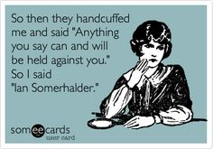 So then they handcuffed me and said 'Anything you say can and will be held against you.' So I said 'Ian Somerhalder.'