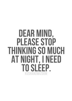 Someone seriously needs to invent something where we can block our thoughts before we go to bed. My mind keeps me up for hours after I lay down to go to bed. :( I can't ever seem to shut it off.