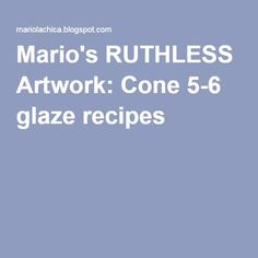 Mario's RUTHLESS Artwork: Cone 5-6 glaze recipes