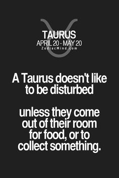 A Taurus doesn't like to be disturbed unless they come out of their room for food or to collect something.