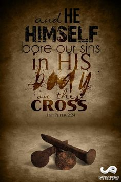 """He himself bore our sins"" in his body on the cross, so that we might die to sins and live for righteousness; ""by his wounds you have been healed."" 1 Peter 2:24"