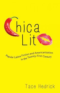 Chica lit : popular Latina fiction and Americanization in the twenty-first century / Tace Hedrick.