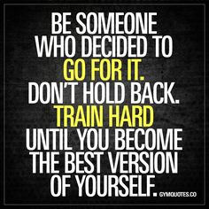 """Be someone who decided to go for it. Don't hold back. Train hard until you become the best version of yourself."" The BEST gym motivation quotes!"