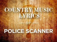 Country Music Lyrics or Overheard on a Police Scanner?
