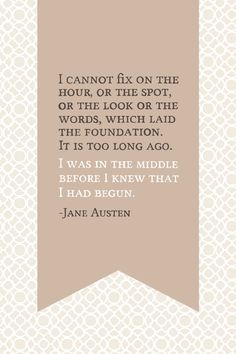 I cannot fix on the hour, or the spot, or the look or the words, which laid the foundation. It is too long ago. I was in the middle before I knew that I had begun. -Jane Austen