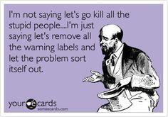 Kill the stupid people