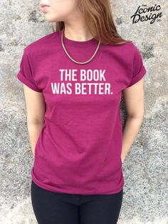 The Book Was Better Tshirt Top Funny The by TheIconicDesignCo-for those annoying people in the cinema who say this everytime they see a movie