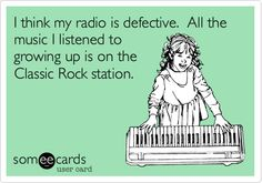 I think my radio is defective. All the music I listened to growing up is on the Classic Rock station.