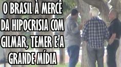 O BRASIL À MERCÊ DA HIPOCRISIA DE GILMAR, TEMER E A GRANDE MÍDIA