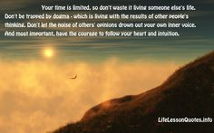 Your time is limited, so don't waste it living someone else's life. Don't be trapped by dogma – which is living with the results of other people's thinking. Don't let the noise of others' opinions drown out your own inner voice. And most important, have the courage to follow your heart and intuition. Steve Jobs