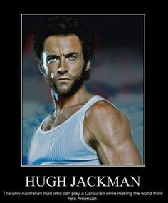 hugh jackman  The only Australian who can play an Canadian,while making world  believe he's an  American