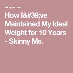 How I've Maintained My Ideal Weight for 10 Years - Skinny Ms.