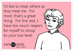 I'd like to treat others as they treat me. For most, that's a great thing. For the rest, I have too much respect for myself to stoop to your low level.