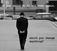 If you could do it all over again, would you change anything?
