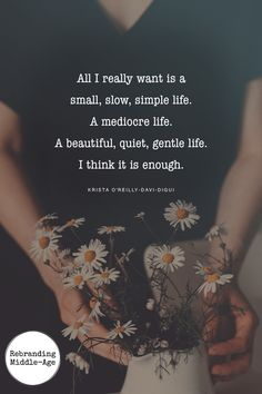 All I really want is a small slow simple life. A mediocre life. A beautiful quiet gentle life. I think it is enough. Love this quote and this entire post The Simple Life, Simple Life Quotes, Being Simple Quotes, Simple Living, Being Quiet Quotes, Strong Quotes, True Quotes, Positive Quotes, Positive Attitude