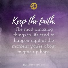"""""""Keep the faith. The most amazing things in life tend to happen right at the moment you're about to give up hope."""""""