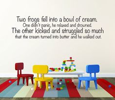 Have you ever heard the story about two frogs who fell into a bowl of cream. Their responses were very different from each other. This quote teaches about the importance of keeping up the struggle even when others don't seem motivated or give up.