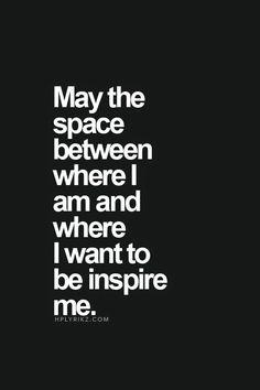 .Que el espacio entre donde estoy y donde quiero ser inspirarme -