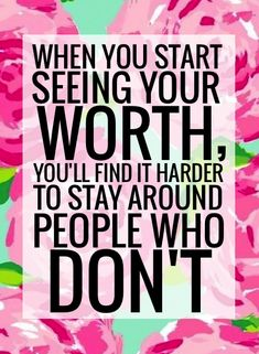 """When you start seeing your worth, you'll find it harder to stay around people who don't"""