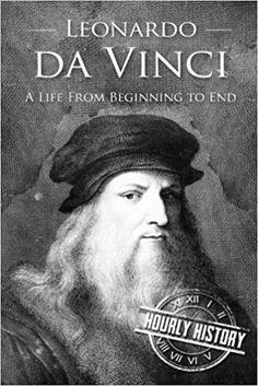 Leonardo da Vinci: A Life From Beginning to End: Hourly History: 9781537585192: Amazon.com: Books