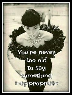 you are never too old to say something inappropriate...