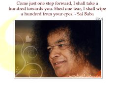 Come just one step forward, I shall take a hundred towards you. Shed one tear, I shall wipe a hundred from your eyes. - Baba