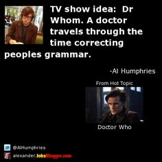 TV show idea:  Dr Whom. A doctor travels through the time correcting peoples grammar. -  by Al Humphries