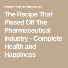 The Recipe That Pissed Off The Pharmaceutical Industry - Complete Health and Happiness